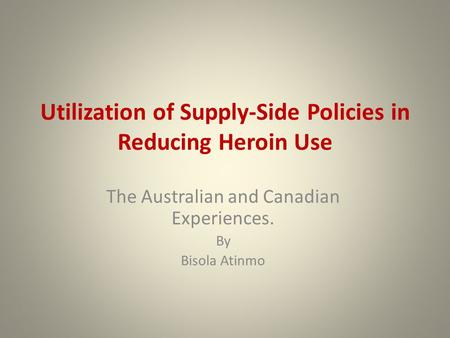 Utilization of Supply-Side Policies in Reducing Heroin Use The Australian and Canadian Experiences. By Bisola Atinmo.
