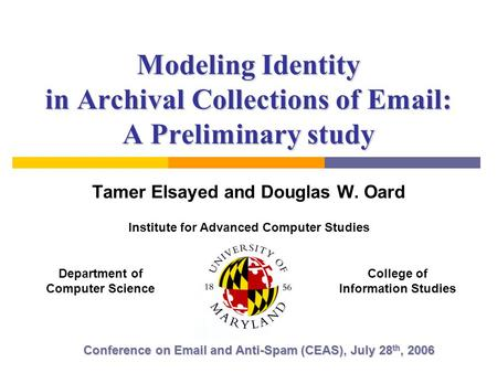 Modeling Identity in Archival Collections of Email: A Preliminary study Tamer Elsayed and Douglas W. Oard Conference on Email and Anti-Spam (CEAS), July.