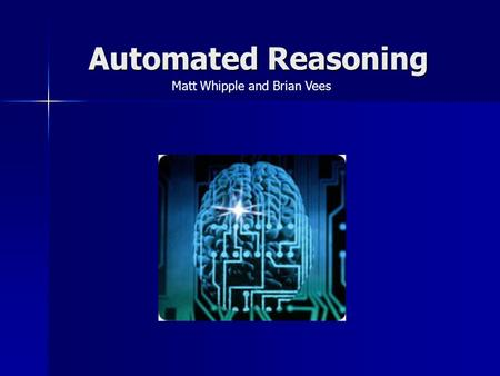 Automated Reasoning Matt Whipple and Brian Vees. Overview What is automated reasoning? What is automated reasoning? Properties of inference procedures.