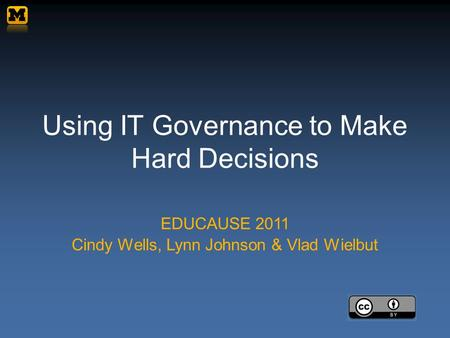 Using IT Governance to Make Hard Decisions EDUCAUSE 2011 Cindy Wells, Lynn Johnson & Vlad Wielbut.