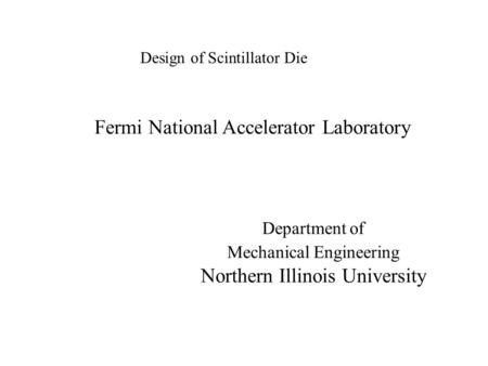 Design of Scintillator Die Fermi National Accelerator Laboratory Department of Mechanical Engineering Northern Illinois University.
