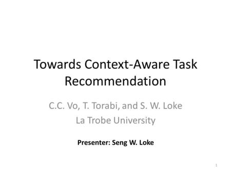 Towards Context-Aware Task Recommendation C.C. Vo, T. Torabi, and S. W. Loke La Trobe University 1 Presenter: Seng W. Loke.