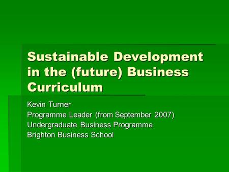 Sustainable Development in the (future) Business Curriculum Kevin Turner Programme Leader (from September 2007) Undergraduate Business Programme Brighton.
