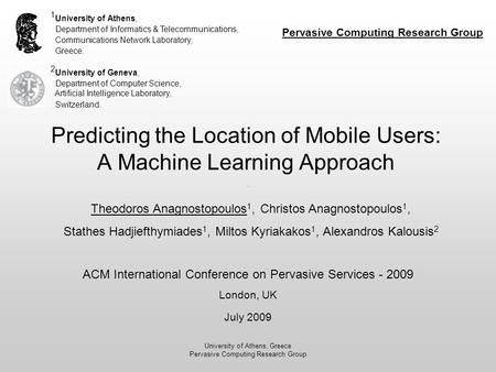 University of Athens, Greece Pervasive Computing Research Group Predicting the Location of Mobile Users: A Machine Learning Approach 1 University of Athens,