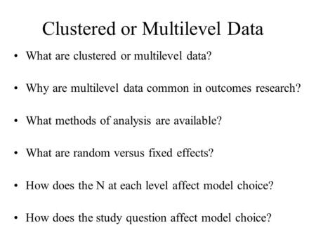 Clustered or Multilevel Data What are clustered or multilevel data? Why are multilevel data common in outcomes research? What methods of analysis are available?