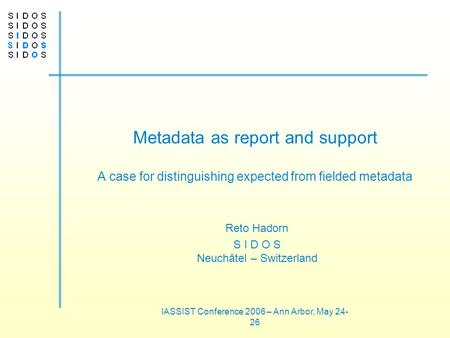 IASSIST Conference 2006 – Ann Arbor, May 24- 26 Metadata as report and support A case for distinguishing expected from fielded metadata Reto Hadorn S I.