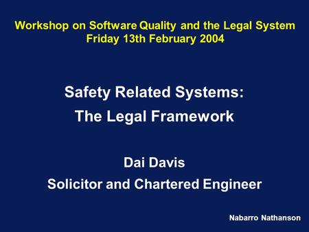 Nabarro Nathanson Workshop on Software Quality and the Legal System Friday 13th February 2004 Safety Related Systems: The Legal Framework Dai Davis Solicitor.