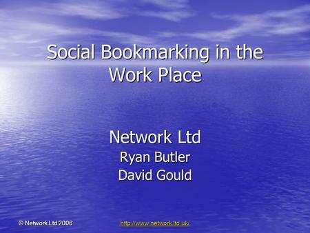© <strong>Network</strong> Ltd 2006 <strong>Social</strong> Bookmarking in the Work Place <strong>Network</strong> Ltd Ryan Butler David Gould