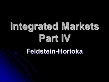 Integrated Markets Part IV Feldstein-Horioka. Saving = Investment Elementary macroeconomics tells us that the above must be true Elementary macroeconomics.