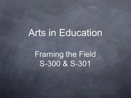 Arts in Education Framing the Field S-300 & S-301.