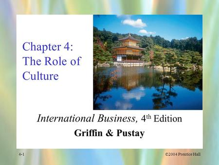 ©2004 Prentice Hall4-1 Chapter 4: The Role of Culture International Business, 4 th Edition Griffin & Pustay.