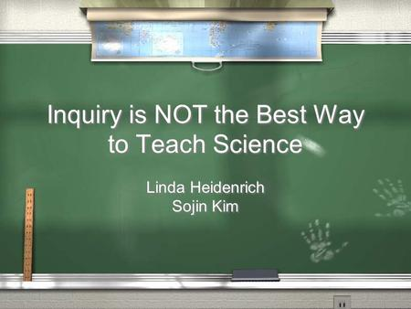 Inquiry is NOT the Best Way to Teach Science Linda Heidenrich Sojin Kim Linda Heidenrich Sojin Kim.