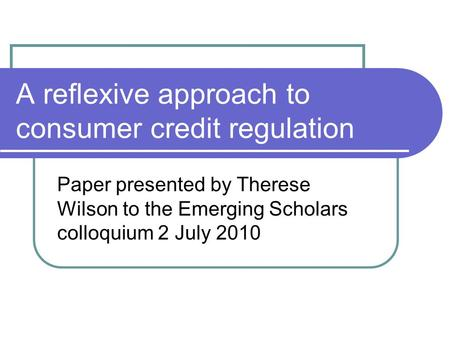 A reflexive approach to consumer credit regulation Paper presented by Therese Wilson to the Emerging Scholars colloquium 2 July 2010.