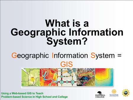 What is a Geographic Information System? Geographic Information System = GIS.