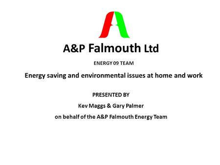 A&P Falmouth Ltd ENERGY 09 TEAM Energy saving and environmental issues at home and work PRESENTED BY Kev Maggs & Gary Palmer on behalf of the A&P Falmouth.