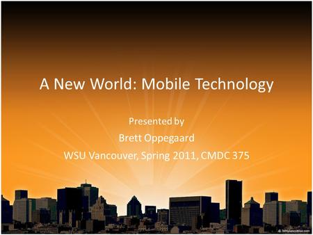 A New World: Mobile Technology Presented by Brett Oppegaard WSU Vancouver, Spring 2011, CMDC 375.