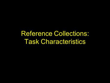 Reference Collections: Task Characteristics. TREC Collection Text REtrieval Conference (TREC) –sponsored by NIST and DARPA (1992-?) Comparing approaches.