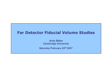 Far Detector Fiducial Volume Studies Andy Blake Cambridge University Saturday February 24 th 2007.