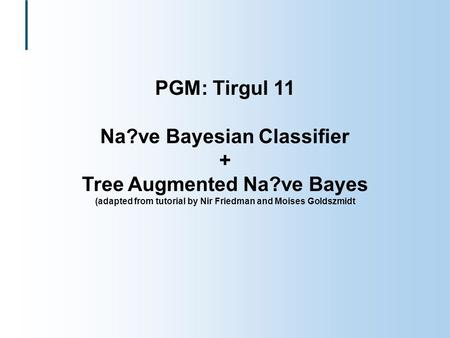 PGM: Tirgul 11 Na?ve Bayesian Classifier + Tree Augmented Na?ve Bayes (adapted from tutorial by Nir Friedman and Moises Goldszmidt.