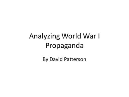 Analyzing World War I Propaganda By David Patterson.