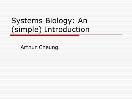 Systems Biology: An (simple) Introduction Arthur Cheung.