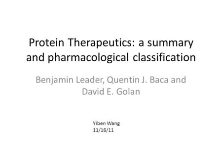 Protein Therapeutics: a summary and pharmacological classification Benjamin Leader, Quentin J. Baca and David E. Golan Yiben Wang 11/16/11.