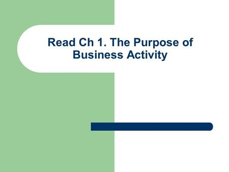 Read Ch 1. The Purpose of Business Activity. Grade 9, Ch 1. The Purpose Of Business Activity.