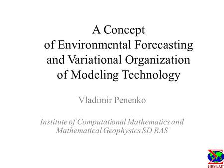A Concept of Environmental Forecasting and Variational Organization of Modeling Technology Vladimir Penenko Institute of Computational Mathematics and.