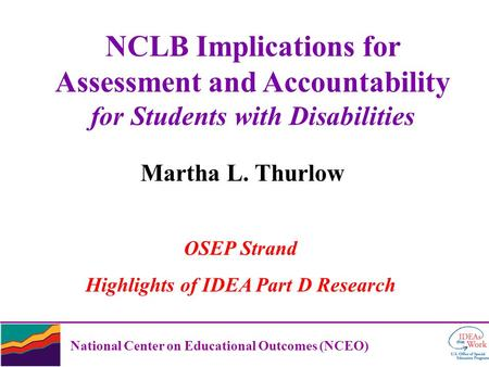 National Center on Educational Outcomes (NCEO) NCLB Implications for Assessment and Accountability for Students with Disabilities Martha L. Thurlow OSEP.
