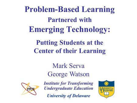 University of Delaware Problem-Based Learning Partnered with Emerging Technology: Putting Students at the Center of their Learning Institute for Transforming.