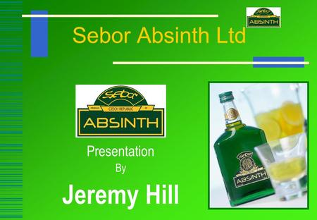 Sebor Absinth Ltd Presentation By Jeremy Hill. Sebor Absinth Ltd.  Brand Owner Of Sebor Absinth  Market Leader In The UK  Most Recognised Absinth Brand.