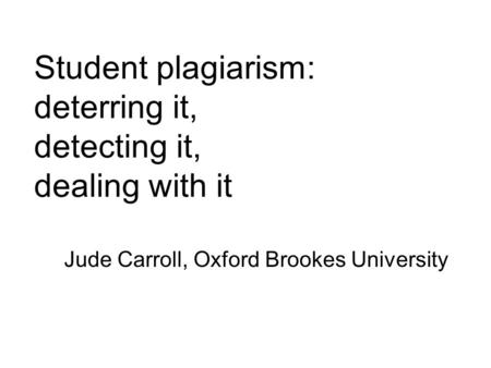 Student plagiarism: deterring it, detecting it, dealing with it Jude Carroll, Oxford Brookes University.
