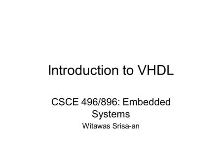 Introduction to VHDL CSCE 496/896: Embedded Systems Witawas Srisa-an.