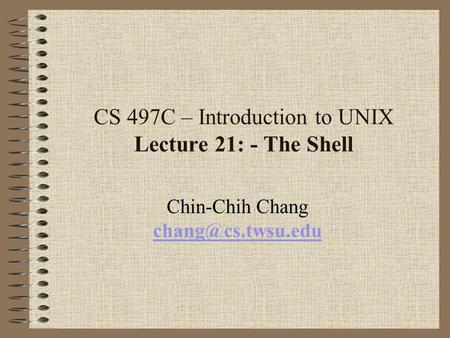 CS 497C – Introduction to UNIX Lecture 21: - The Shell Chin-Chih Chang