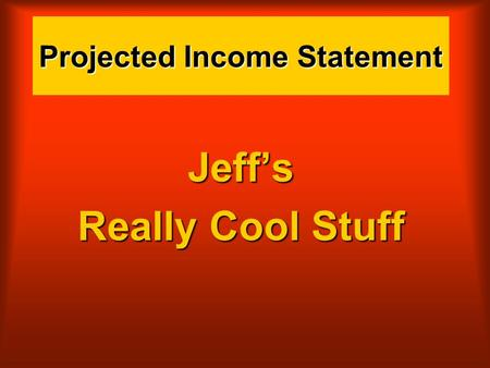Projected Income Statement Jeff's Really Cool Stuff.