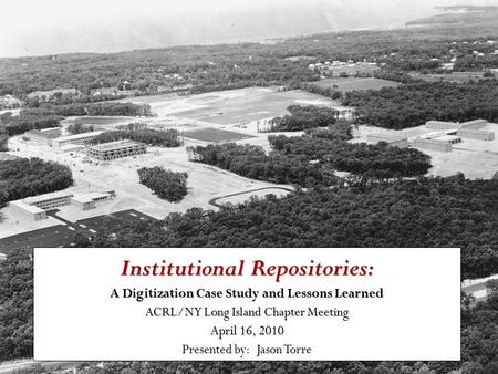 Institutional Repositories: A Digitization Case Study and Lessons Learned ACRL/NY Long Island Chapter Meeting April 16, 2010 Presented by: Jason Torre.