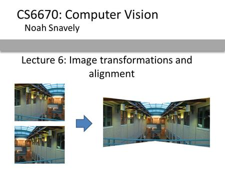 Lecture 6: Image transformations and alignment CS6670: Computer Vision Noah Snavely.