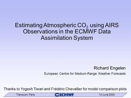 Transcom, Paris 13 June 2005 Estimating Atmospheric CO 2 using AIRS Observations in the ECMWF Data Assimilation System Richard Engelen European Centre.