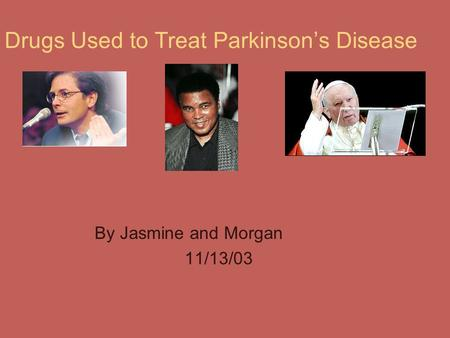 Drugs Used to Treat Parkinson's Disease By Jasmine and Morgan 11/13/03.