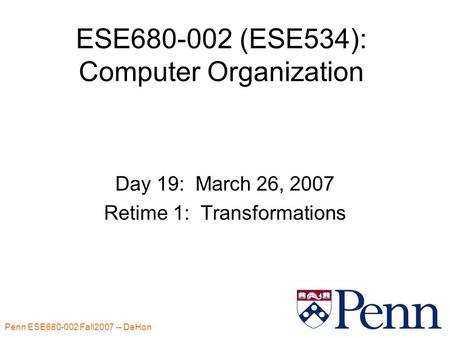 Penn ESE680-002 Fall2007 -- DeHon 1 ESE680-002 (ESE534): Computer Organization Day 19: March 26, 2007 Retime 1: Transformations.