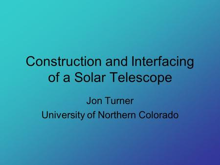 Construction and Interfacing of a Solar Telescope Jon Turner University of Northern Colorado.