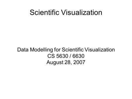 Scientific Visualization Data Modelling for Scientific Visualization CS 5630 / 6630 August 28, 2007.