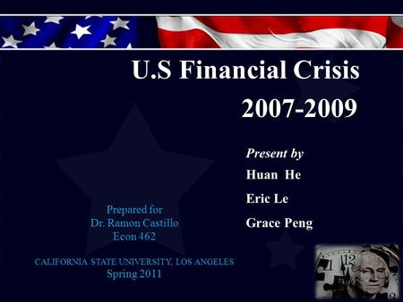 Prepared for Dr. Ramon Castillo Econ 462 CALIFORNIA STATE UNIVERSITY, LOS ANGELES Spring 2011 U.S Financial Crisis 2007-2009 2007-2009 Present by Huan.