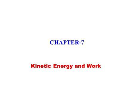 CHAPTER-7 Kinetic Energy and Work. Ch 7-2,3 Kinetic Energy  Energy: a scalar quantity associated with state or condition of one or more objects  Kinetic.