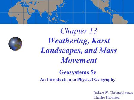 Chapter 13 Weathering, Karst Landscapes, and Mass Movement Geosystems 5e An Introduction to Physical Geography Robert W. Christopherson Charlie Thomsen.