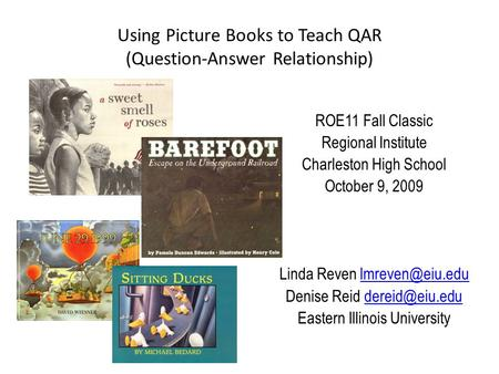 Using Picture Books to Teach QAR (Question-Answer Relationship) ROE11 Fall Classic Regional Institute Charleston High School October 9, 2009 Linda Reven.