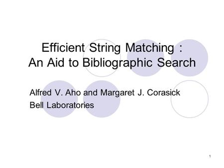 1 Efficient String Matching : An Aid to Bibliographic Search Alfred V. Aho and Margaret J. Corasick Bell Laboratories.