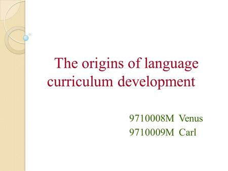 The origins of language curriculum development 9710008M Venus 9710009M Carl.