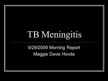 TB Meningitis 9/29/2009 Morning Report Maggie Davis Hovda.