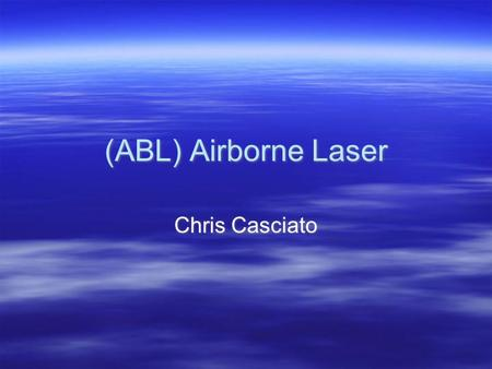 (ABL) Airborne Laser Chris Casciato. Intro & Background  Ronald Regan - Star Wars  U.S. Missile Defense Agency  Program Almost Scrapped  First Successful.